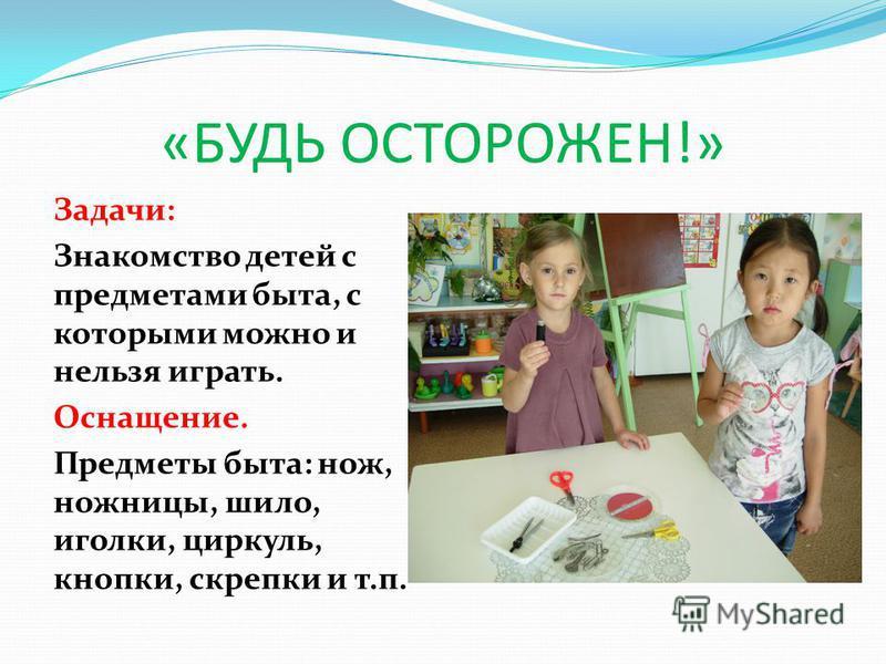 «БУДЬ ОСТОРОЖЕН!» Задачи: Знакомство детей с предметами быта, с которыми можно и нельзя играть. Оснащение. Предметы быта: нож, ножницы, шило, иголки, циркуль, кнопки, скрепки и т.п.