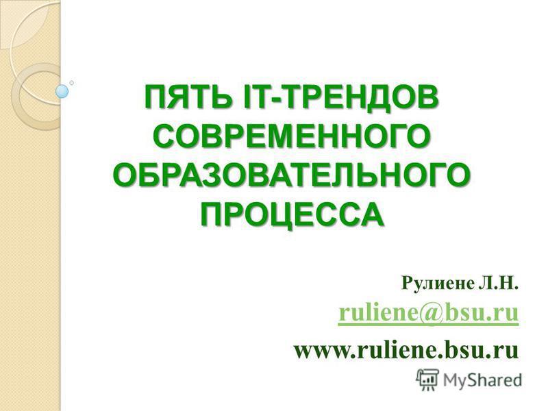 ПЯТЬ IT-ТРЕНДОВ СОВРЕМЕННОГО ОБРАЗОВАТЕЛЬНОГО ПРОЦЕССА Рулиене Л.Н. ruliene@bsu.ru ruliene@bsu.ru www.ruliene.bsu.ru