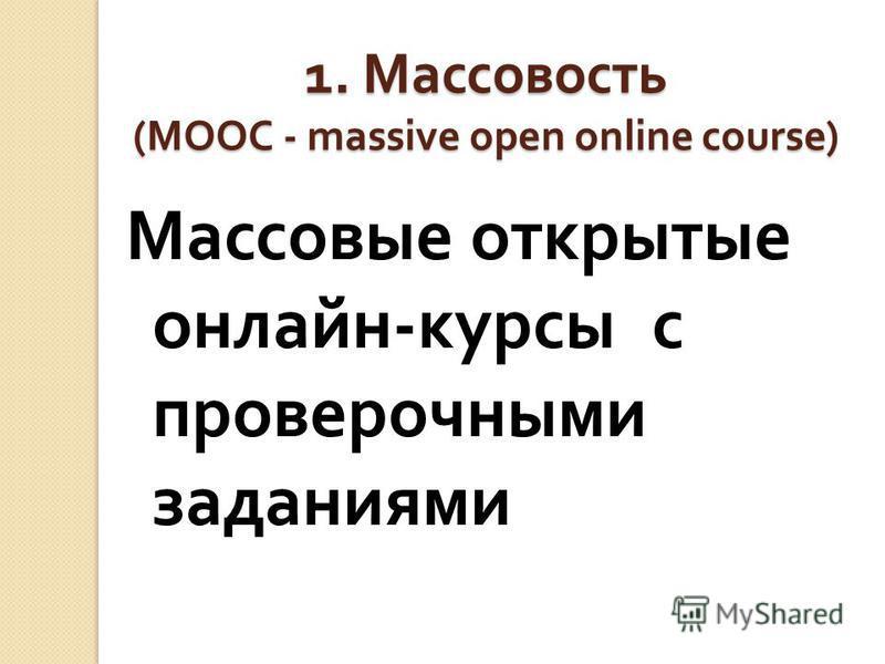 1. Массовость (MOOC - massive open online course) Массовые открытые онлайн - курсы с проверочными заданиями