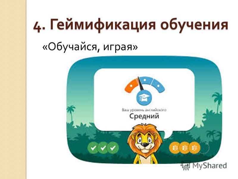 4. Геймификация обучения « Обучайся, играя »