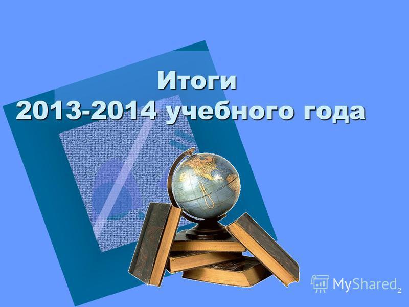 2 Итоги 2013-2014 учебного года Итоги 2013-2014 учебного года
