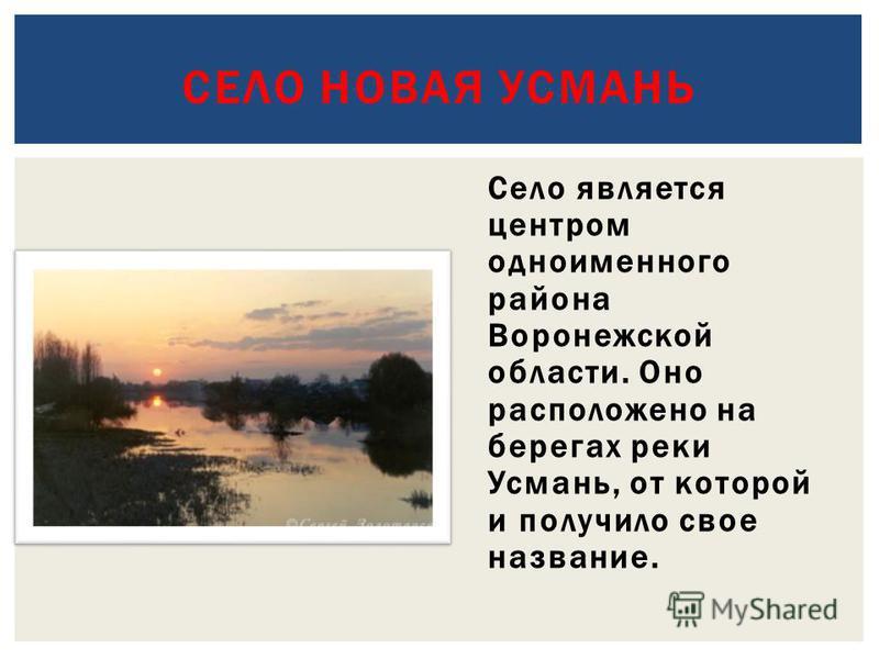 Село является центром одноименного района Воронежской области. Оно расположено на берегах реки Усмань, от которой и получило свое название. СЕЛО НОВАЯ УСМАНЬ