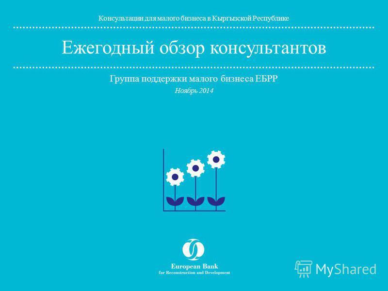 www.ebrd.com/knowhow Ежегодный обзор консультантов Группа поддержки малого бизнеса ЕБРР Консультации для малого бизнеса в Кыргызской Республике Ноябрь 2014