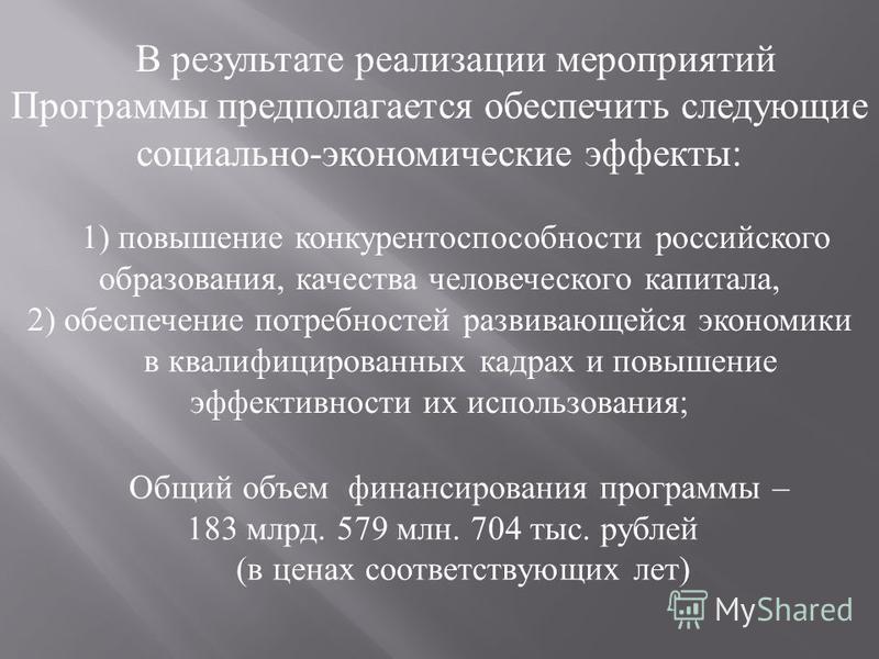 В результате реализации мероприятий Программы предполагается обеспечить следующие социально-экономические эффекты: 1) повышение конкурентоспособности российского образования, качества человеческого капитала, 2) обеспечение потребностей развивающейся