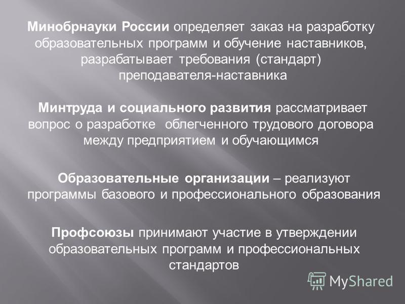 Минобрнауки России определяет заказ на разработку образовательных программ и обучение наставников, разрабатывает требования (стандарт) преподавателя-наставника Минтруда и социального развития рассматривает вопрос о разработке облегченного трудового д