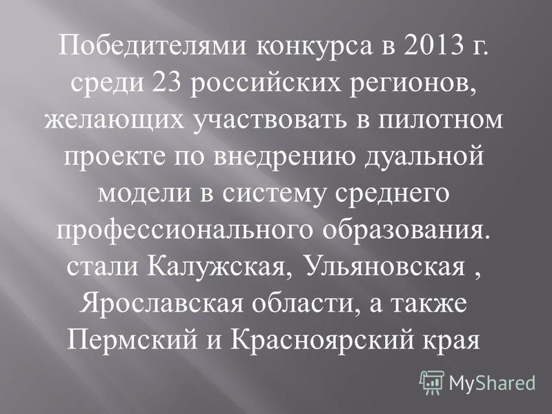 Победителями конкурса в 2013 г. среди 23 российских регионов, желающих участвовать в пилотном проекте по внедрению дуальной модели в систему среднего профессионального образования. стали Калужская, Ульяновская, Ярославская области, а также Пермский и