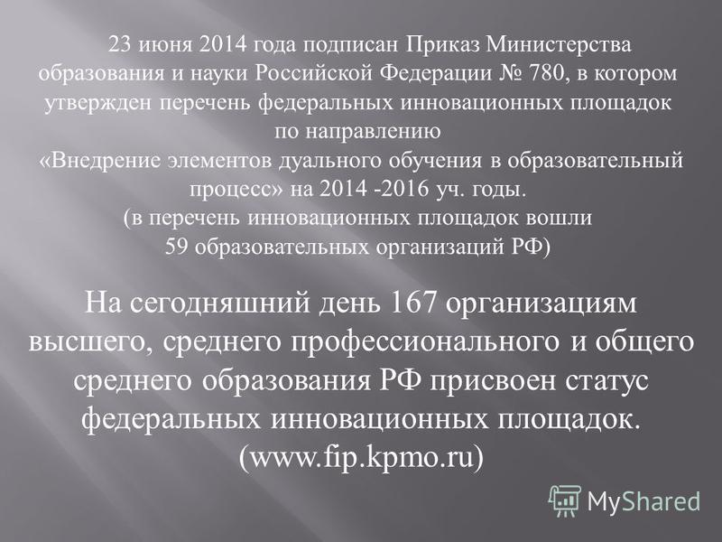 23 июня 2014 года подписан Приказ Министерства образования и науки Российской Федерации 780, в котором утвержден перечень федеральных инновационных площадок по направлению «Внедрение элементов дуального обучения в образовательный процесс» на 2014 -20