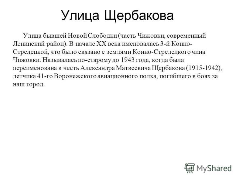 Улица Щербакова Улица бывшей Новой Слободки (часть Чижовки, современный Ленинский район). В начале XX века именовалась 3-й Конно- Стрелецкой, что было связано с землями Конно-Стрелецкого чина Чижовки. Называлась по-старому до 1943 года, когда была пе