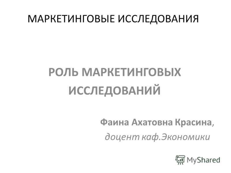 МАРКЕТИНГОВЫЕ ИССЛЕДОВАНИЯ РОЛЬ МАРКЕТИНГОВЫХ ИССЛЕДОВАНИЙ Фаина Ахатовна Красина, доцент каф.Экономики