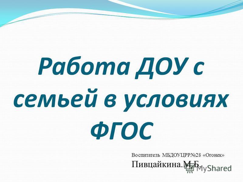 Работа ДОУ с семьей в условиях ФГОС Воспитатель МБДОУЦРР28 «Огонек» Пивцайкина.М.Б.
