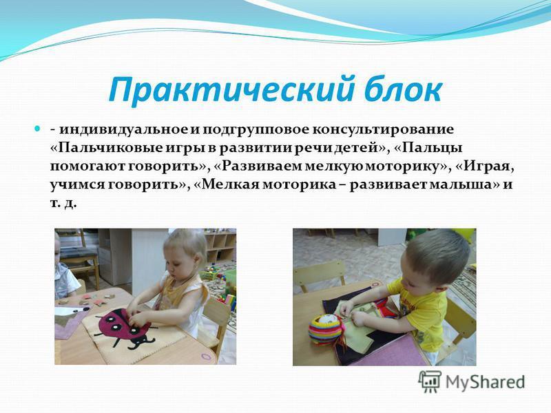 Практический блок - индивидуальное и подгрупповое консультирование «Пальчиковые игры в развитии речи детей», «Пальцы помогают говорить», «Развиваем мелкую моторику», «Играя, учимся говорить», «Мелкая моторика – развивает малыша» и т. д.