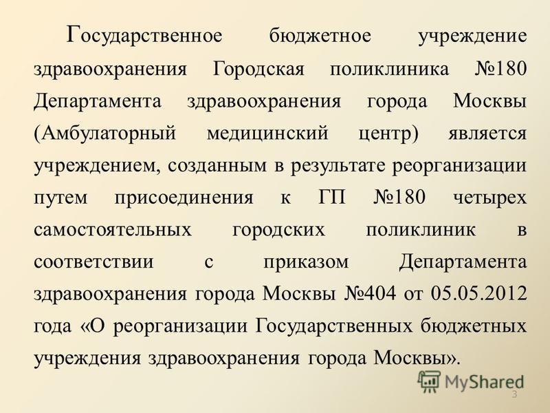 Г осударственное бюджетное учреждение здравоохранения Городская поликлиника 180 Департамента здравоохранения города Москвы (Амбулаторный медицинский центр) является учреждением, созданным в результате реорганизации путем присоединения к ГП 180 четыре