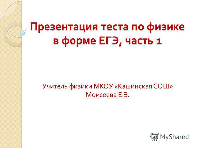 Презентация теста по физике в форме ЕГЭ, часть 1 Учитель физики МКОУ « Кашинская СОШ » Моисеева Е. Э.