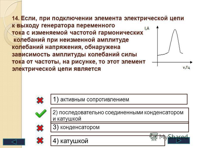 14. Если, при подключении элемента электрической цепи к выходу генератора переменного тока с изменяемой частотой гармонических колебаний при неизменной амплитуде колебаний напряжения, обнаружена зависимость амплитуды колебаний силы тока от частоты, н