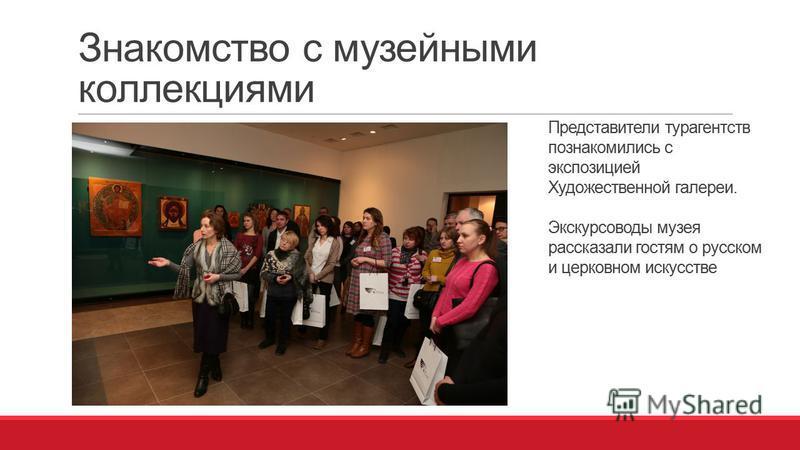 Знакомство с музейными коллекциями Представители турагентств познакомились с экспозицией Художественной галереи. Экскурсоводы музея рассказали гостям о русском и церковном искусстве