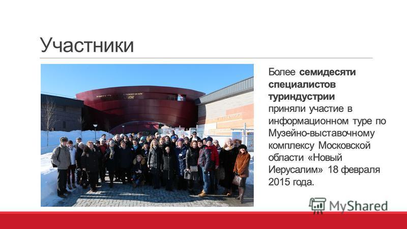 Участники Более семидесяти специалистов туриндустрии приняли участие в информационном туре по Музейно-выставочному комплексу Московской области «Новый Иерусалим» 18 февраля 2015 года. Более семидесяти специалистов туриндустрии приняли участие в инфор