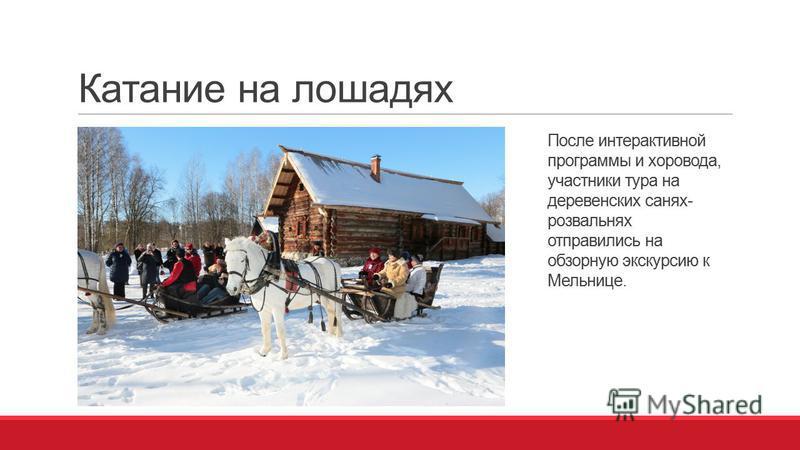 Катание на лошадях После интерактивной программы и хоровода, участники тура на деревенских санях- розвальнях отправились на обзорную экскурсию к Мельнице.