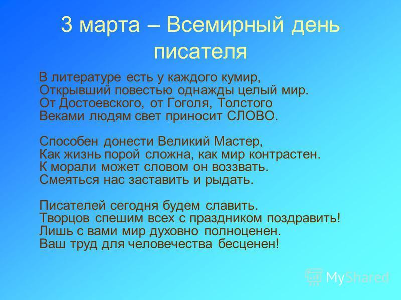 3 марта – Всемирный день писателя В литературе есть у каждого кумир, Открывший повестью однажды целый мир. От Достоевского, от Гоголя, Толстого Веками людям свет приносит СЛОВО. Способен донести Великий Мастер, Как жизнь порой сложна, как мир контрас