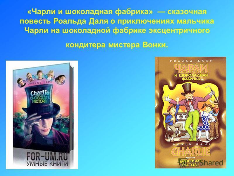 «Чарли и шоколадная фабрика» сказочная повесть Роальда Даля о приключениях мальчика Чарли на шоколадной фабрике эксцентричного кондитера мистера Вонки.