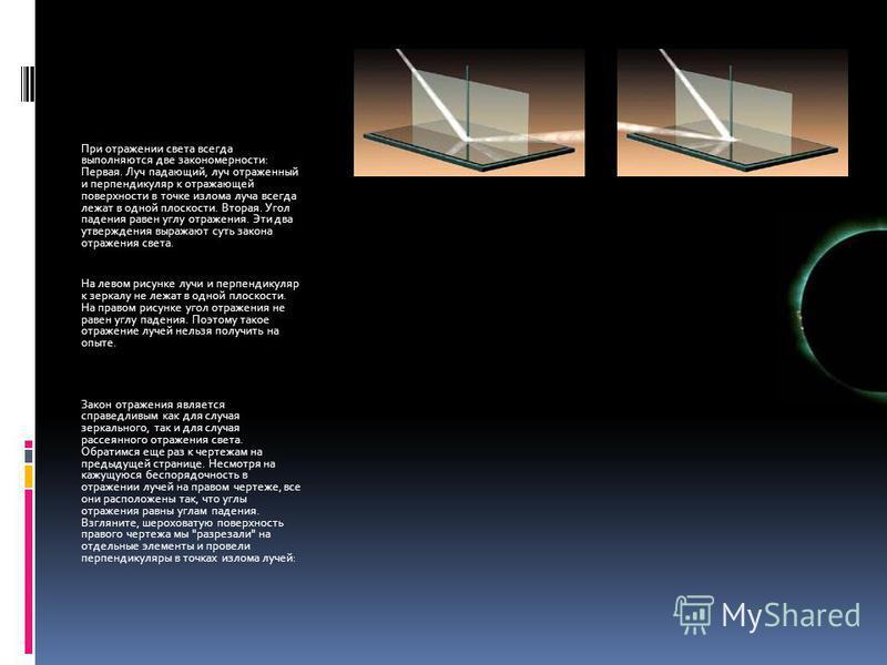При отражении света всегда выполняются две закономерности: Первая. Луч падающий, луч отраженный и перпендикуляр к отражающей поверхности в точке излома луча всегда лежат в одной плоскости. Вторая. Угол падения равен углу отражения. Эти два утверждени