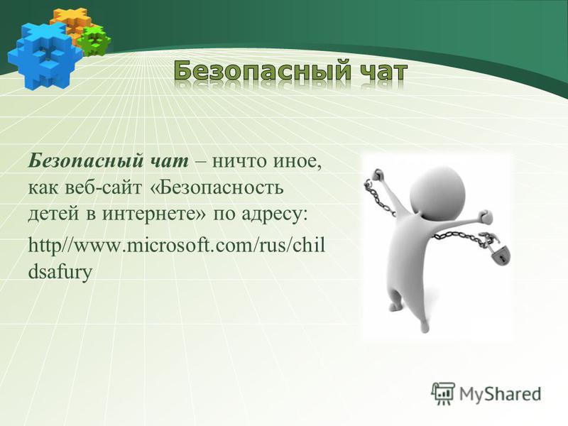 Безопасный чат – ничто иное, как веб-сайт «Безопасность детей в интернете» по адресу: http//www.microsoft.com/rus/chil dsafury