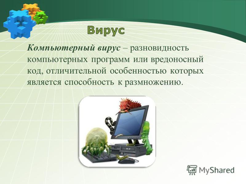 Компьютерный вирус – разновидность компьютерных программ или вредоносный код, отличительной особенностью которых является способность к размножению.