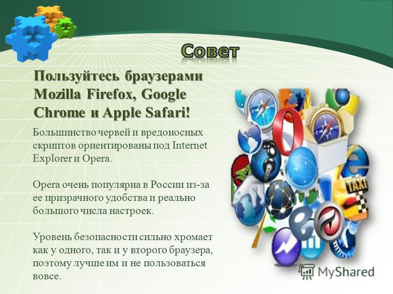 Пользуйтесь браузерами Mozilla Firefox, Google Chrome и Apple Safari! Большинство червей и вредоносных скриптов ориентированы под Internet Explorer и Opera. Opera очень популярна в России из-за ее призрачного удобства и реально большого числа настрое