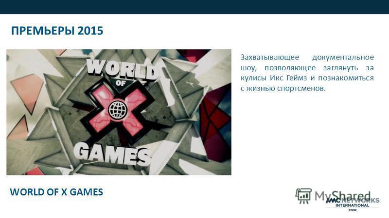 WORLD OF X GAMES Захватывающее документальное шоу, позволяющее заглянуть за кулисы Икс Геймз и познакомиться с жизнью спортсменов. ПРЕМЬЕРЫ 2015