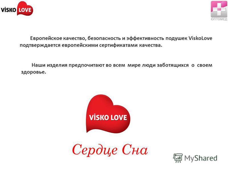 Европейское качество, безопасность и эффективность подушек ViskoLove подтверждается европейскими сертификатами качества. Наши изделия предпочитают во всем мире люди заботящихся о своем здоровье. Сердце Сна