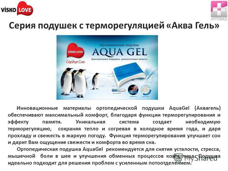 Серия подушек с терморегуляцией «Аква Гель» Инновационные материалы ортопедической подушки AquaGel (Аквагель) обеспечивают максимальный комфорт, благодаря функции терморегулирования и эффекту памяти. Уникальная система создает необходимую терморегуля
