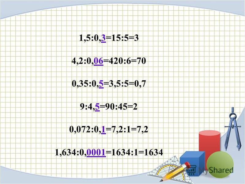 1,5:0,3=15:5=3 4,2:0,06=420:6=70 0,35:0,5=3,5:5=0,7 9:4,5=90:45=2 0,072:0,1=7,2:1=7,2 1,634:0,0001=1634:1=1634