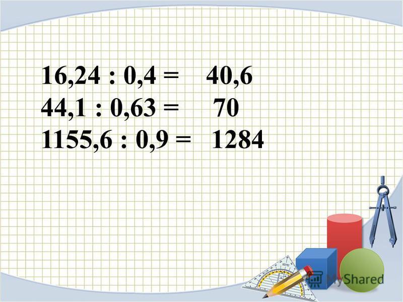 16,24 : 0,4 = 40,6 44,1 : 0,63 = 70 1155,6 : 0,9 = 1284
