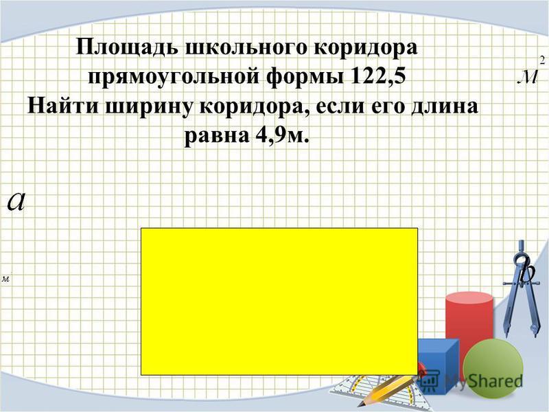 Площадь школьного коридора прямоугольной формы 122,5 Найти ширину коридора, если его длина равна 4,9 м.