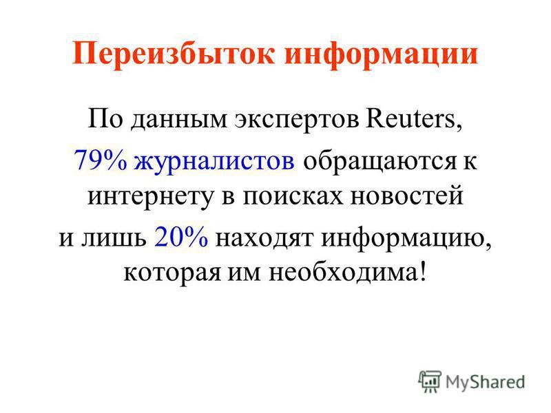Переизбыток информации По данным экспертов Reuters, 79% журналистов обращаются к интернету в поисках новостей и лишь 20% находят информацию, которая им необходима!