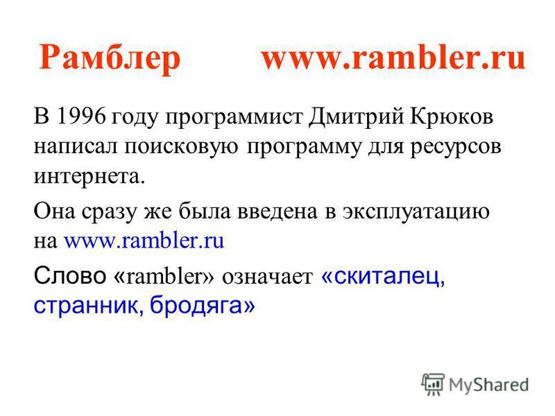 Рамблер www.rambler.ru В 1996 году программист Дмитрий Крюков написал поисковую программу для ресурсов интернета. Она сразу же была введена в эксплуатацию на www.rambler.ru Слово « rambler» означает «скиталец, странник, бродяга»