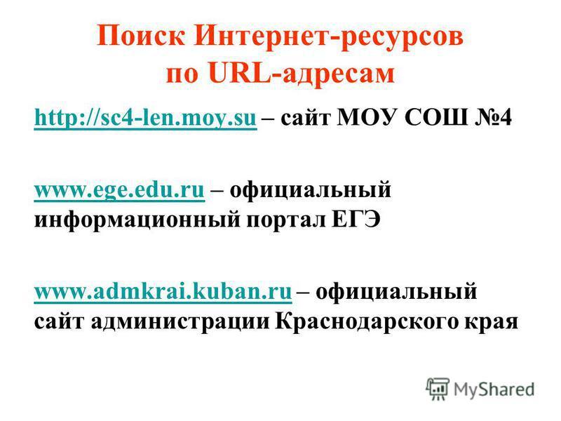 Поиск Интернет-ресурсов по URL-адресам http://sc4-len.moy.suhttp://sc4-len.moy.su – сайт МОУ СОШ 4 www.ege.edu.ruwww.ege.edu.ru – официальный информационный портал ЕГЭ www.admkrai.kuban.ruwww.admkrai.kuban.ru – официальный сайт администрации Краснода