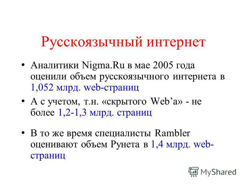 Русскоязычный интернет Аналитики Nigma.Ru в мае 2005 года оценили объем русскоязычного интернета в 1,052 млрд. web-страниц А с учетом, т.н. «скрытого Weba» - не более 1,2-1,3 млрд. страниц В то же время специалисты Rambler оценивают объем Рунета в 1,