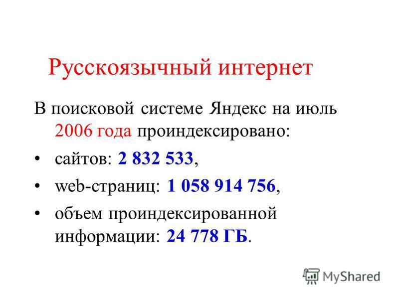 Русскоязычный интернет В поисковой системе Яндекс на июль 2006 года проиндексировано: сайтов: 2 832 533, web-страниц: 1 058 914 756, объем проиндексированной информации: 24 778 ГБ.