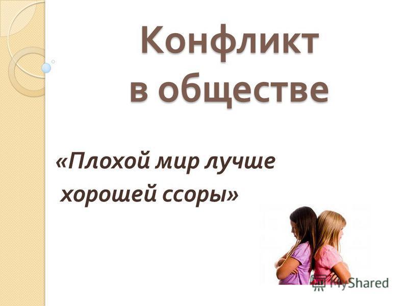 Конфликт в обществе « Плохой мир лучше хорошей ссоры »