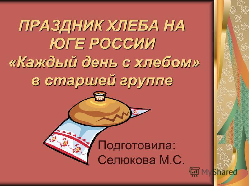 ПРАЗДНИК ХЛЕБА НА ЮГЕ РОССИИ «Каждый день с хлебом» в старшей группе Подготовила: Селюкова М.С.