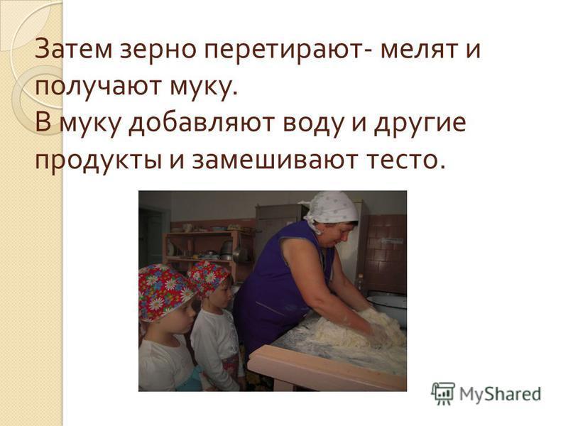 Затем зерно перетирают - мелят и получают муку. В муку добавляют воду и другие продукты и замешивают тесто.