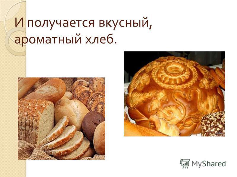 И получается вкусный, ароматный хлеб.