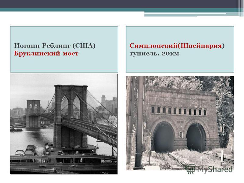 Иоганн Реблинг (США) Бруклинский мост Симплонский(Швейцария) туннель. 20 км