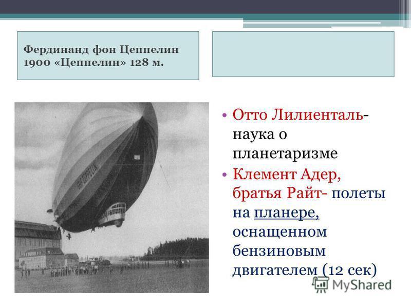 Фердинанд фон Цеппелин 1900 «Цеппелин» 128 м. Отто Лилиенталь- наука о планетаризме Клемент Адер, братья Райт- полеты на планере, оснащенном бензиновым двигателем (12 сек)
