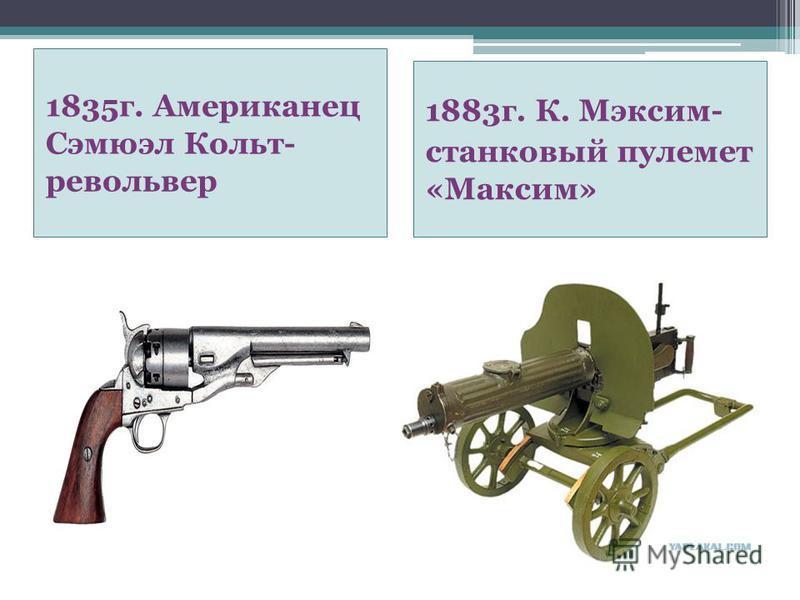 1835 г. Американец Сэмюэл Кольт- револьвер 1883 г. К. Мэксим- станковый пулемет «Максим»