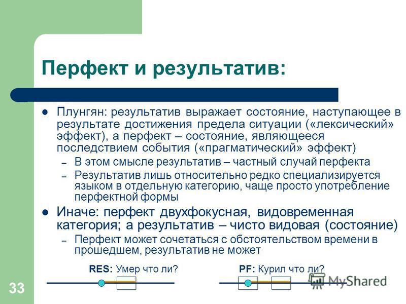 33 Перфект и результатов: Плунгян: результатов выражает состояние, наступающее в результате достижения предела ситуации («лексический» эффект), а перфект – состояние, являющееся последствием события («прагматический» эффект) – В этом смысле результат