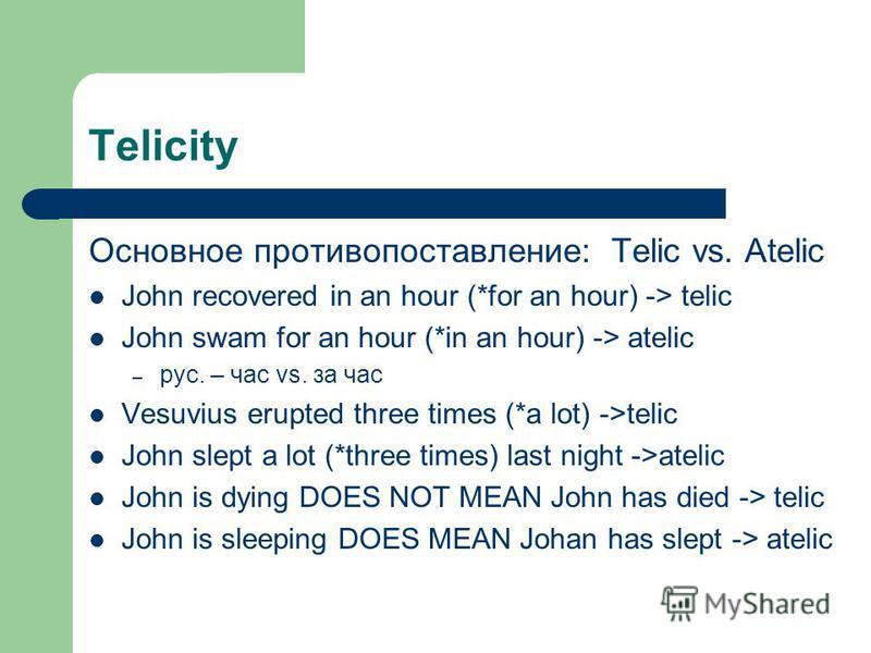 Telicity Основное противопоставление:Telic vs. Atelic John recovered in an hour (*for an hour) -> telic John swam for an hour (*in an hour) -> atelic – рус. – час vs. за час Vesuvius erupted three times (*a lot) ->telic John slept a lot (*three times