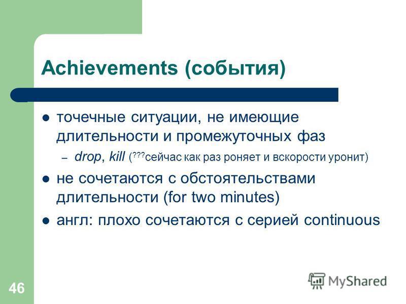 46 Achievements (cобытия) точечные ситуации, не имеющие длительности и промежуточных фаз – drop, kill ( ??? сейчас как раз роняет и вскорости уронит) не сочетаются с обстоятельствами длительности (for two minutes) англ: плохо сочетаются с серией cont