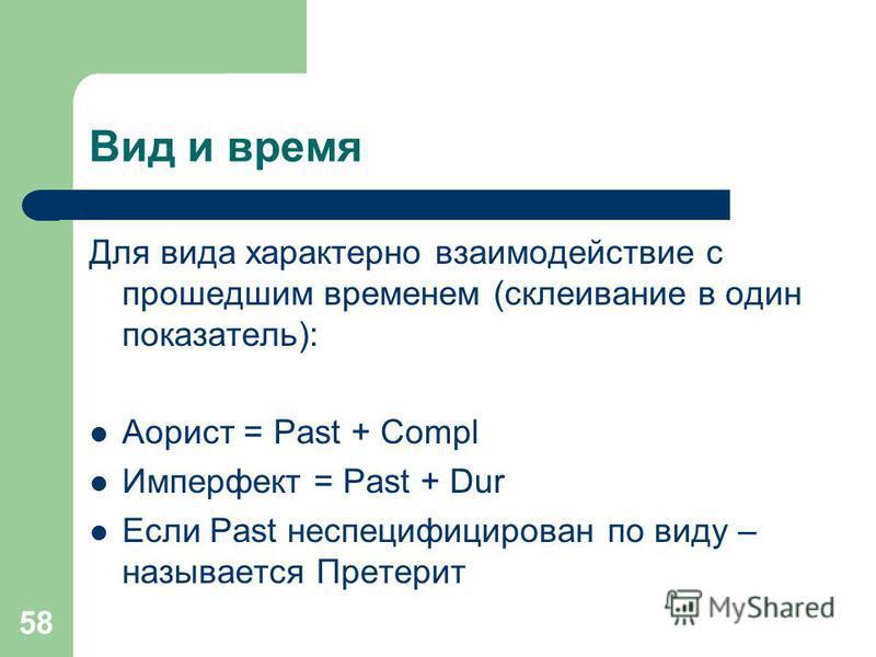 58 Вид и время Для вида характерно взаимодействие с прошедшим временем (склеивание в один показатель): Аорист = Past + Compl Имперфект = Past + Dur Если Past неспецифицирован по виду – называется Претерит