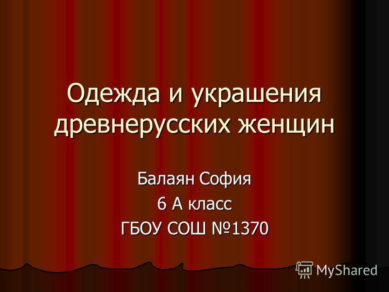 Одежда и украшения древнерусских женщин Балаян София 6 А класс ГБОУ СОШ 1370